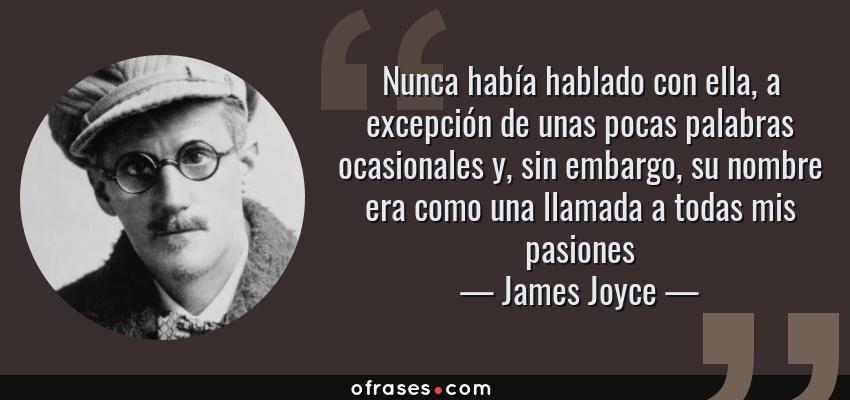 Frases de James Joyce - Nunca había hablado con ella, a excepción de unas pocas palabras ocasionales y, sin embargo, su nombre era como una llamada a todas mis pasiones