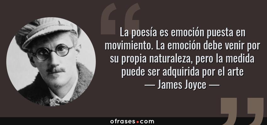 Frases de James Joyce - La poesía es emoción puesta en movimiento. La emoción debe venir por su propia naturaleza, pero la medida puede ser adquirida por el arte