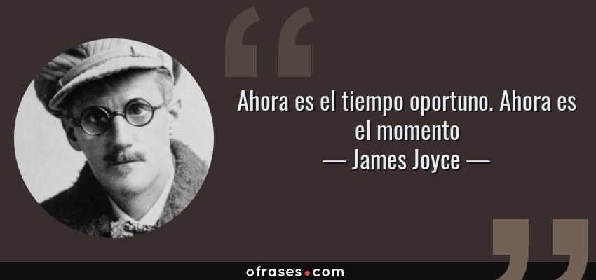 Frases de James Joyce - Ahora es el tiempo oportuno. Ahora es el momento