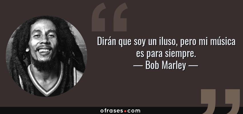 Frases de Bob Marley - Dirán que soy un iluso, pero mi música es para siempre.