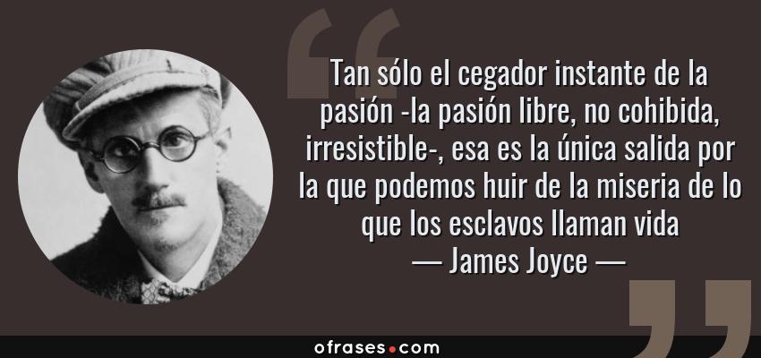 Frases de James Joyce - Tan sólo el cegador instante de la pasión -la pasión libre, no cohibida, irresistible-, esa es la única salida por la que podemos huir de la miseria de lo que los esclavos llaman vida