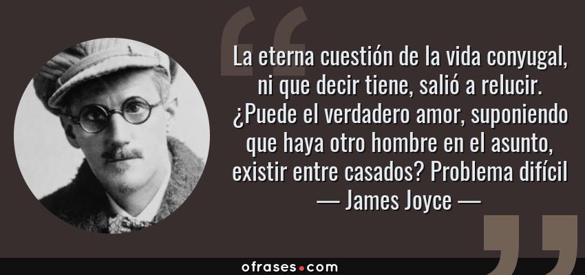 Frases de James Joyce - La eterna cuestión de la vida conyugal, ni que decir tiene, salió a relucir. ¿Puede el verdadero amor, suponiendo que haya otro hombre en el asunto, existir entre casados? Problema difícil