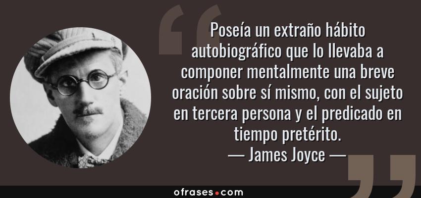 Frases de James Joyce - Poseía un extraño hábito autobiográfico que lo llevaba a componer mentalmente una breve oración sobre sí mismo, con el sujeto en tercera persona y el predicado en tiempo pretérito.