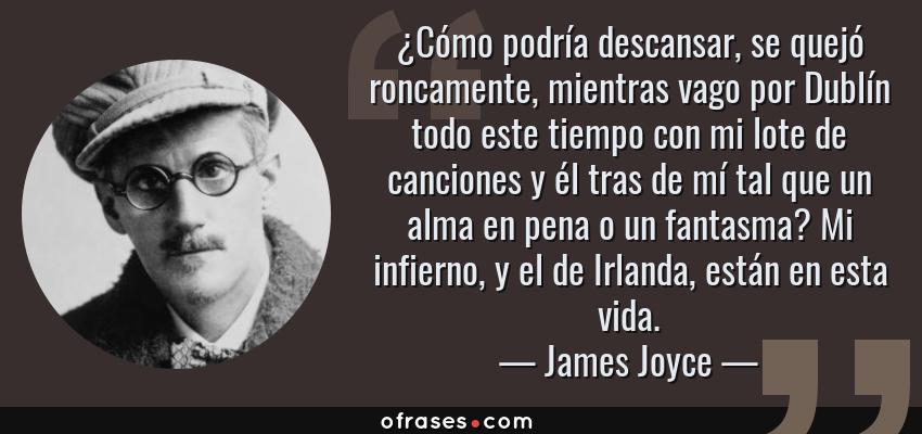 Frases de James Joyce - ¿Cómo podría descansar, se quejó roncamente, mientras vago por Dublín todo este tiempo con mi lote de canciones y él tras de mí tal que un alma en pena o un fantasma? Mi infierno, y el de Irlanda, están en esta vida.