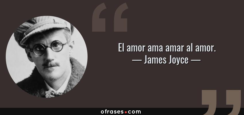 Frases de James Joyce - El amor ama amar al amor.