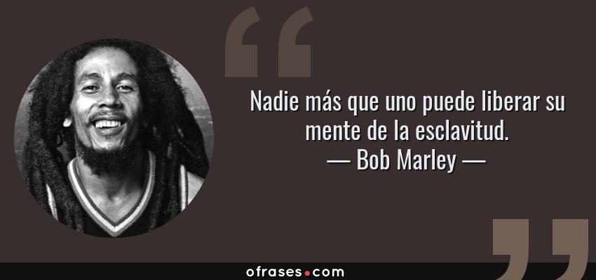 Frases de Bob Marley - Nadie más que uno puede liberar su mente de la esclavitud.
