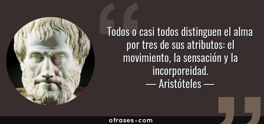 Frases de Aristóteles - Todos o casi todos distinguen el alma por tres de sus atributos: el movimiento, la sensación y la incorporeidad.