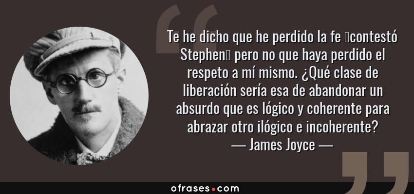 Frases de James Joyce - Te he dicho que he perdido la fe —contestó Stephen— pero no que haya perdido el respeto a mí mismo. ¿Qué clase de liberación sería esa de abandonar un absurdo que es lógico y coherente para abrazar otro ilógico e incoherente?