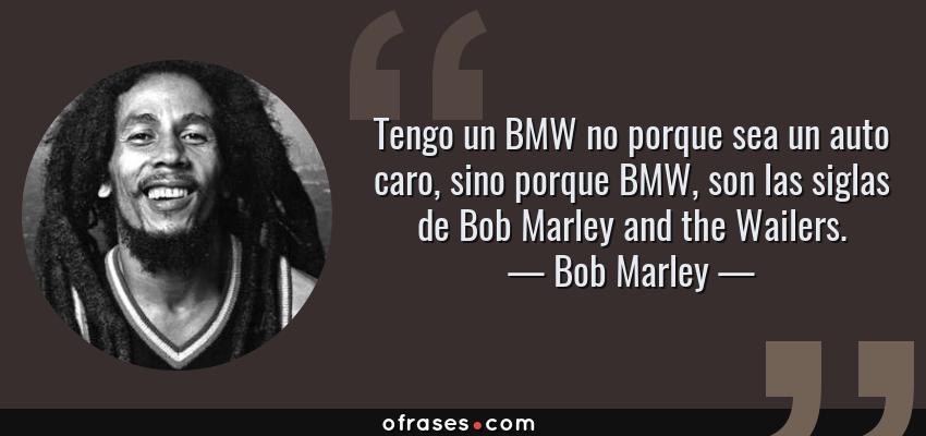 Bob Marley Tengo Un Bmw No Porque Sea Un Auto Caro Sino