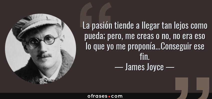 Frases de James Joyce - La pasión tiende a llegar tan lejos como pueda; pero, me creas o no, no era eso lo que yo me proponía...Conseguir ese fin.