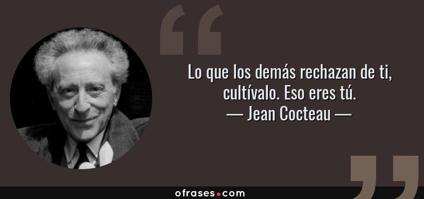 Frases de Jean Cocteau - Lo que los demás rechazan de ti, cultívalo. Eso eres tú.