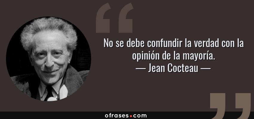 Frases de Jean Cocteau - No se debe confundir la verdad con la opinión de la mayoría.