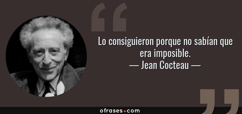Frases de Jean Cocteau - Lo consiguieron porque no sabían que era imposible.