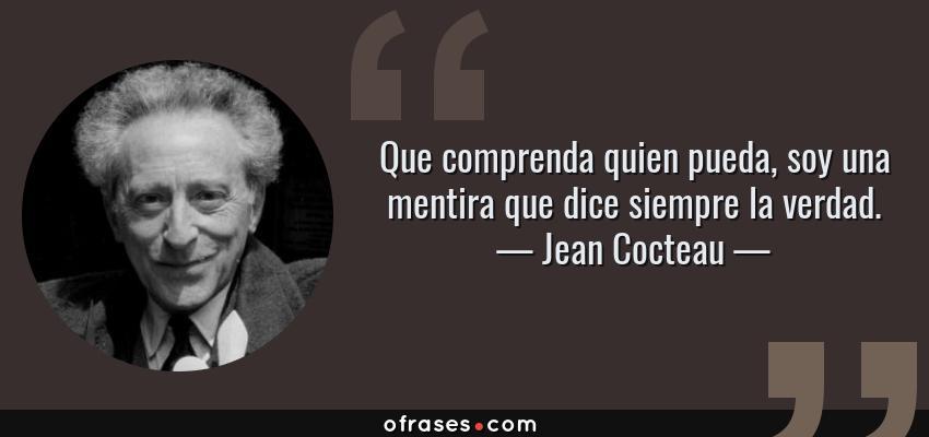 Frases de Jean Cocteau - Que comprenda quien pueda, soy una mentira que dice siempre la verdad.