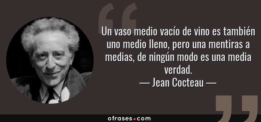 Frases de Jean Cocteau - Un vaso medio vacío de vino es también uno medio lleno, pero una mentiras a medias, de ningún modo es una media verdad.