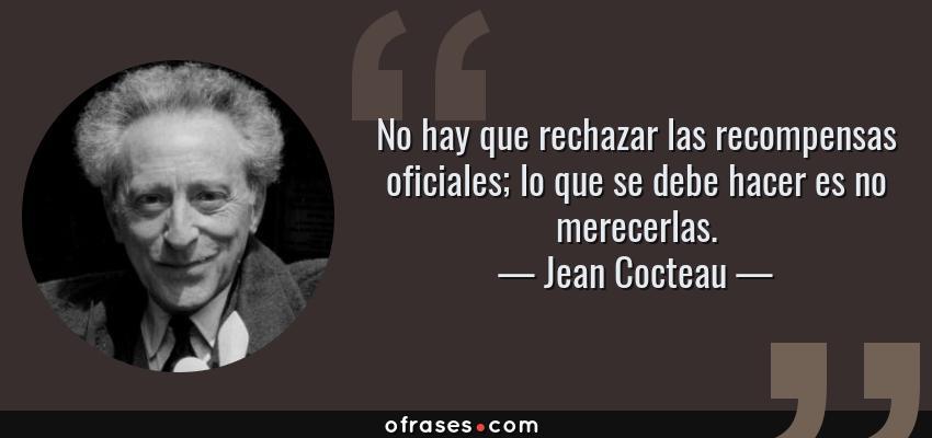 Frases de Jean Cocteau - No hay que rechazar las recompensas oficiales; lo que se debe hacer es no merecerlas.