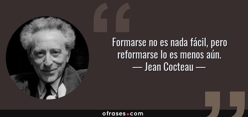 Frases de Jean Cocteau - Formarse no es nada fácil, pero reformarse lo es menos aún.