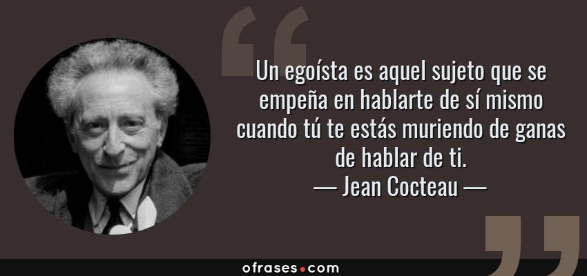 Frases de Jean Cocteau - Un egoísta es aquel sujeto que se empeña en hablarte de sí mismo cuando tú te estás muriendo de ganas de hablar de ti.