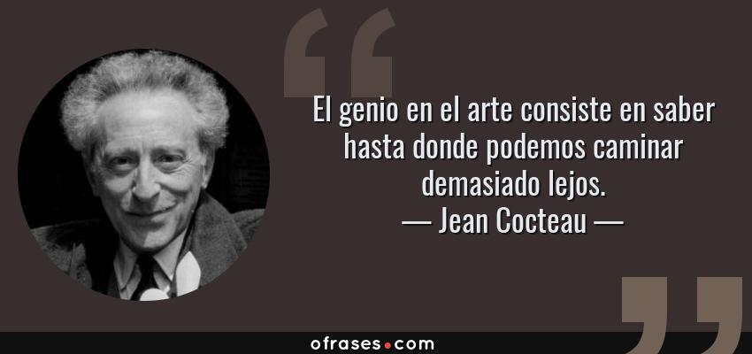 Frases de Jean Cocteau - El genio en el arte consiste en saber hasta donde podemos caminar demasiado lejos.