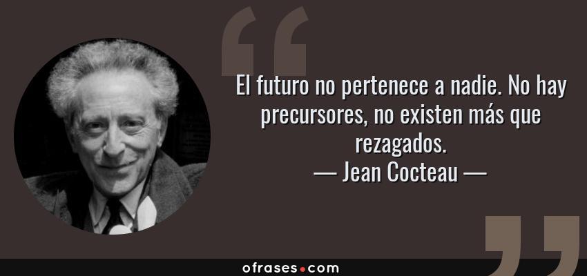 Frases de Jean Cocteau - El futuro no pertenece a nadie. No hay precursores, no existen más que rezagados.