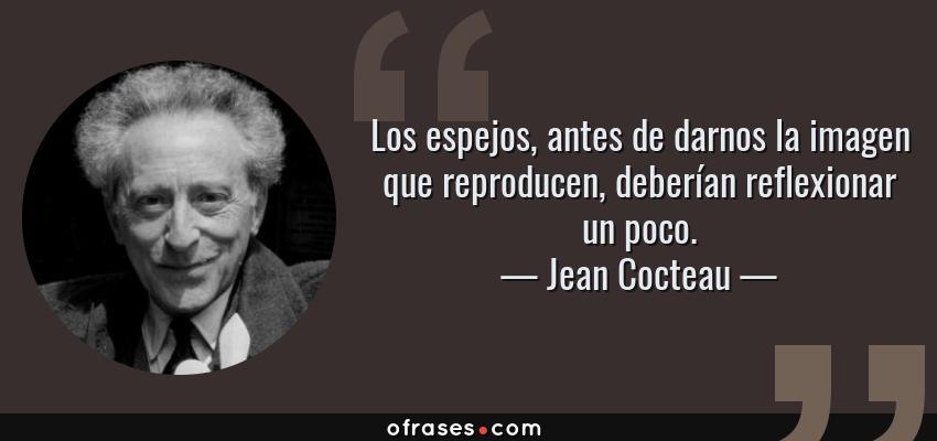Frases de Jean Cocteau - Los espejos, antes de darnos la imagen que reproducen, deberían reflexionar un poco.