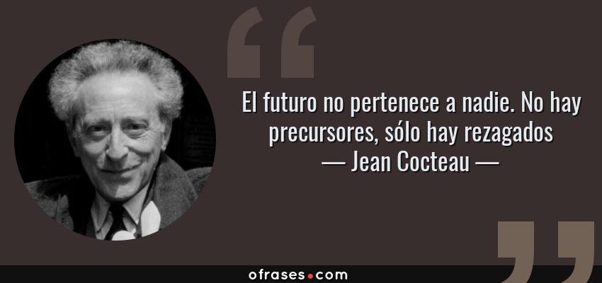 Frases de Jean Cocteau - El futuro no pertenece a nadie. No hay precursores, sólo hay rezagados