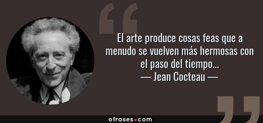 Frases de Jean Cocteau - El arte produce cosas feas que a menudo se vuelven más hermosas con el paso del tiempo...