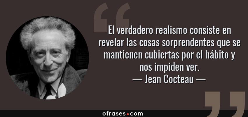 Jean Cocteau El Verdadero Realismo Consiste En Revelar Las