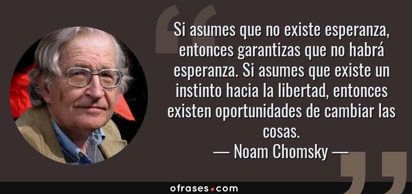 Frases de Noam Chomsky - Si asumes que no existe esperanza, entonces garantizas que no habrá esperanza. Si asumes que existe un instinto hacia la libertad, entonces existen oportunidades de cambiar las cosas.