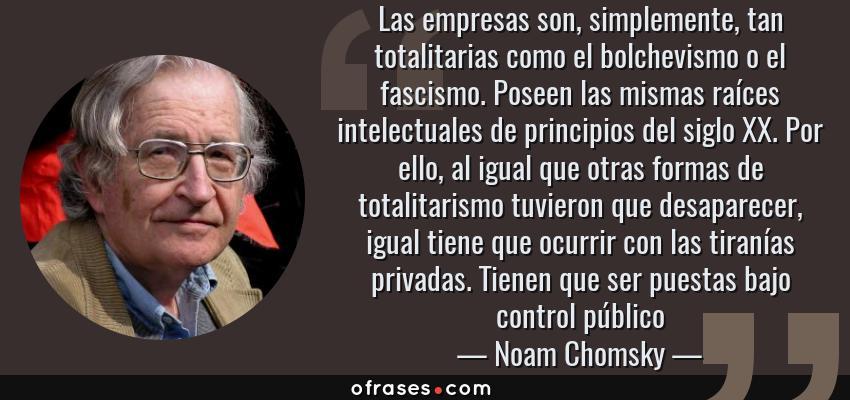 Frases de Noam Chomsky - Las empresas son, simplemente, tan totalitarias como el bolchevismo o el fascismo. Poseen las mismas raíces intelectuales de principios del siglo XX. Por ello, al igual que otras formas de totalitarismo tuvieron que desaparecer, igual tiene que ocurrir con las tiranías privadas. Tienen que ser puestas bajo control público