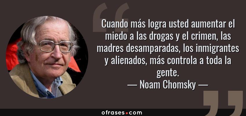 Frases de Noam Chomsky - Cuando más logra usted aumentar el miedo a las drogas y el crimen, las madres desamparadas, los inmigrantes y alienados, más controla a toda la gente.