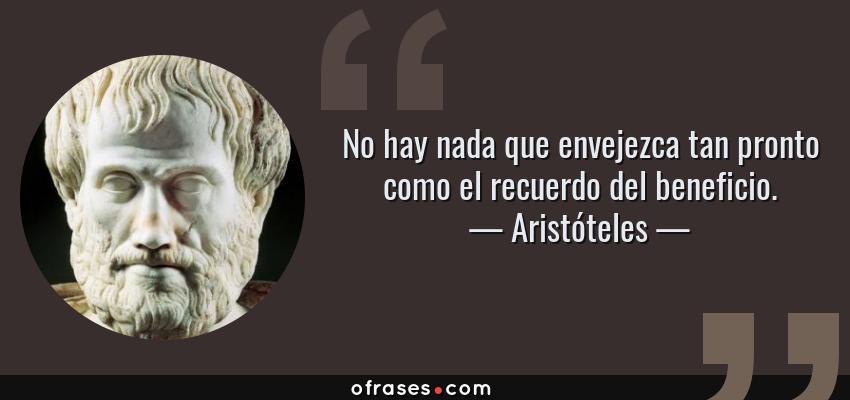 Frases de Aristóteles - No hay nada que envejezca tan pronto como el recuerdo del beneficio.