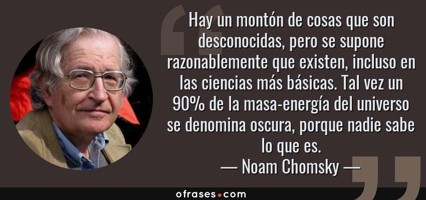 Frases de Noam Chomsky - Hay un montón de cosas que son desconocidas, pero se supone razonablemente que existen, incluso en las ciencias más básicas. Tal vez un 90% de la masa-energía del universo se denomina oscura, porque nadie sabe lo que es.