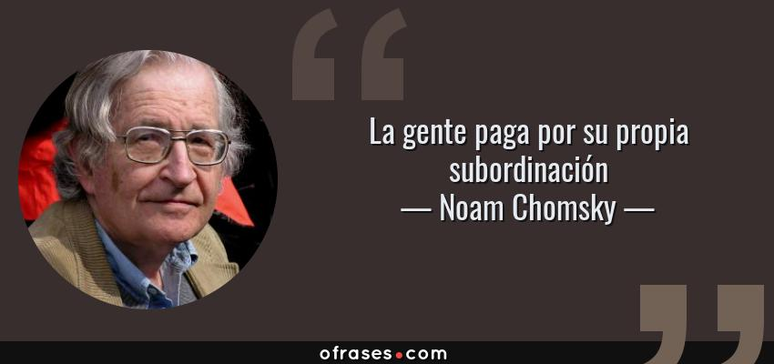 Frases de Noam Chomsky - La gente paga por su propia subordinación