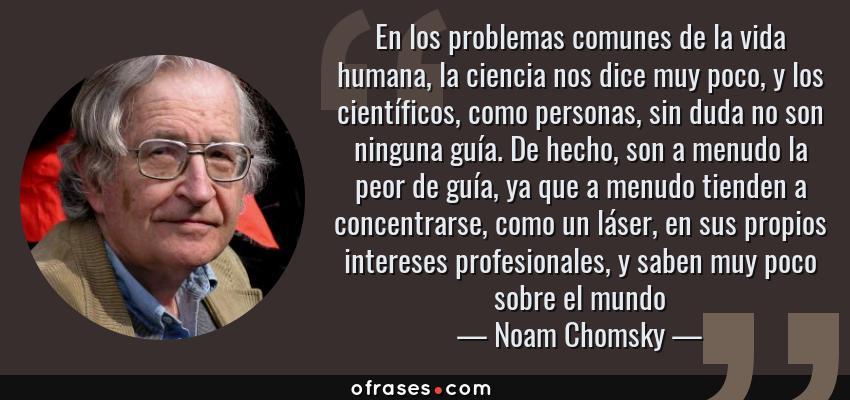 Frases de Noam Chomsky - En los problemas comunes de la vida humana, la ciencia nos dice muy poco, y los científicos, como personas, sin duda no son ninguna guía. De hecho, son a menudo la peor de guía, ya que a menudo tienden a concentrarse, como un láser, en sus propios intereses profesionales, y saben muy poco sobre el mundo