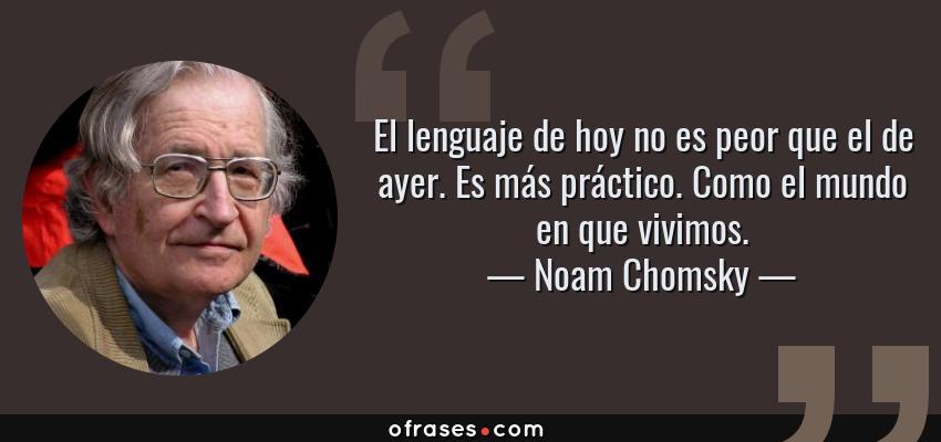 Frases de Noam Chomsky - El lenguaje de hoy no es peor que el de ayer. Es más práctico. Como el mundo en que vivimos.