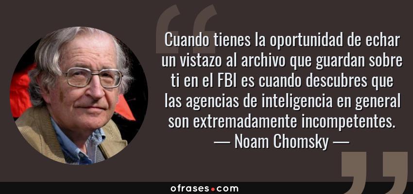Frases de Noam Chomsky - Cuando tienes la oportunidad de echar un vistazo al archivo que guardan sobre ti en el FBI es cuando descubres que las agencias de inteligencia en general son extremadamente incompetentes.