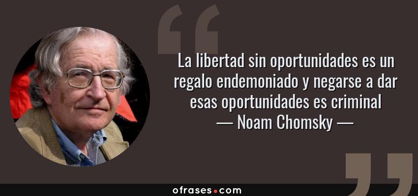 Frases de Noam Chomsky - La libertad sin oportunidades es un regalo endemoniado y negarse a dar esas oportunidades es criminal