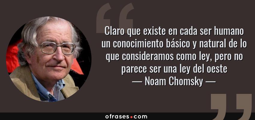 Frases de Noam Chomsky - Claro que existe en cada ser humano un conocimiento básico y natural de lo que consideramos como ley, pero no parece ser una ley del oeste