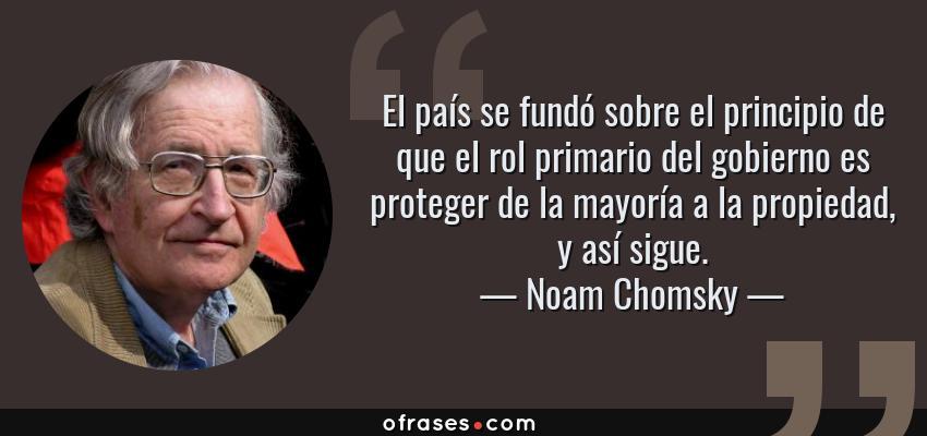 Frases de Noam Chomsky - El país se fundó sobre el principio de que el rol primario del gobierno es proteger de la mayoría a la propiedad, y así sigue.