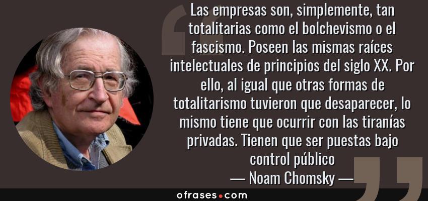 Frases de Noam Chomsky - Las empresas son, simplemente, tan totalitarias como el bolchevismo o el fascismo. Poseen las mismas raíces intelectuales de principios del siglo XX. Por ello, al igual que otras formas de totalitarismo tuvieron que desaparecer, lo mismo tiene que ocurrir con las tiranías privadas. Tienen que ser puestas bajo control público