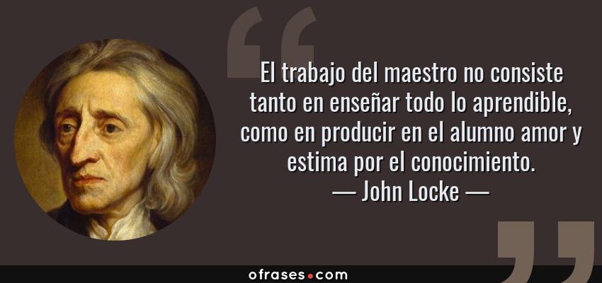 Frases de John Locke - El trabajo del maestro no consiste tanto en enseñar todo lo aprendible, como en producir en el alumno amor y estima por el conocimiento.