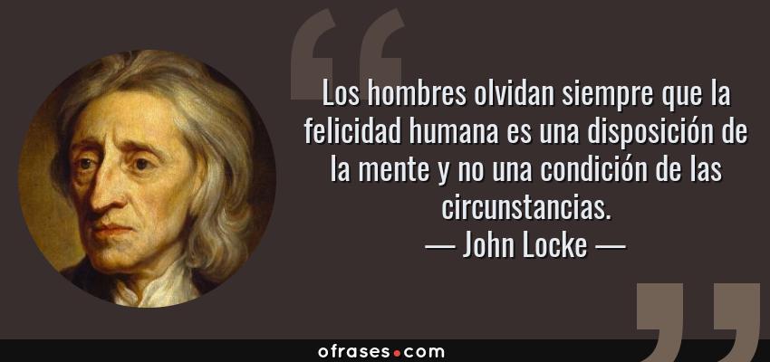 Frases de John Locke - Los hombres olvidan siempre que la felicidad humana es una disposición de la mente y no una condición de las circunstancias.