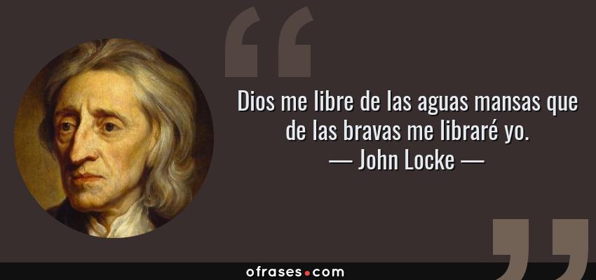 Frases de John Locke - Dios me libre de las aguas mansas que de las bravas me libraré yo.