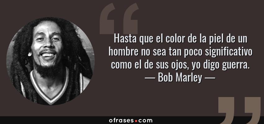 Frases de Bob Marley - Hasta que el color de la piel de un hombre no sea tan poco significativo como el de sus ojos, yo digo guerra.