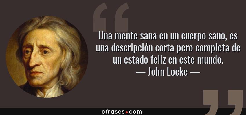 Frases de John Locke - Una mente sana en un cuerpo sano, es una descripción corta pero completa de un estado feliz en este mundo.