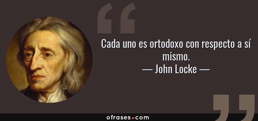 Frases de John Locke - Cada uno es ortodoxo con respecto a sí mismo.