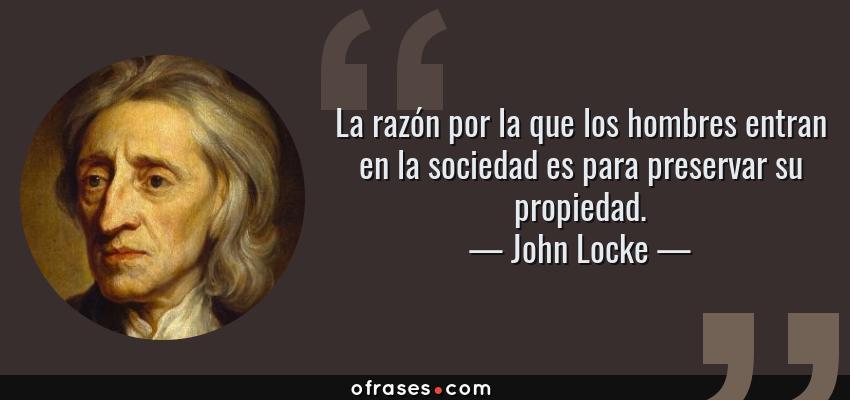 Frases de John Locke - La razón por la que los hombres entran en la sociedad es para preservar su propiedad.