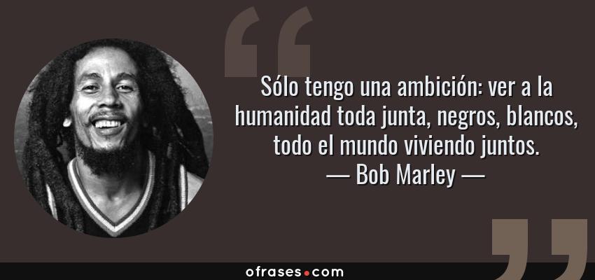 Frases de Bob Marley - Sólo tengo una ambición: ver a la humanidad toda junta, negros, blancos, todo el mundo viviendo juntos.