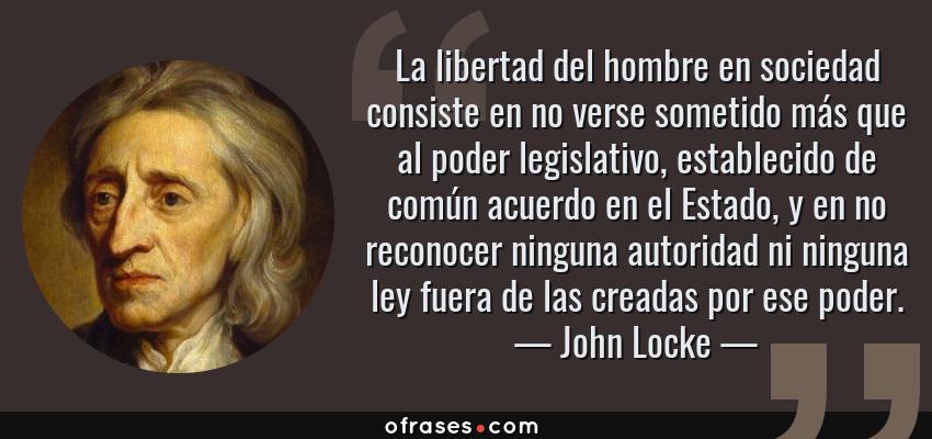 Frases de John Locke - La libertad del hombre en sociedad consiste en no verse sometido más que al poder legislativo, establecido de común acuerdo en el Estado, y en no reconocer ninguna autoridad ni ninguna ley fuera de las creadas por ese poder.